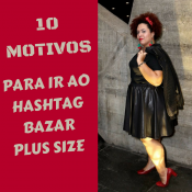 10 Motivos para ir ao HashTag Bazar Plus Size