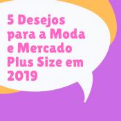 5 Desejos para a Moda e Mercado Plus Size em 2019