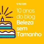 10 Anos do blog Beleza sem Tamanho