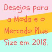 """""""Meus"""" desejos para a Moda e o Mercado Plus Size em 2018"""